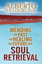 Mending The Past & Healing The Future With Soul Retrieval ebook by Alberto Villoldo, Ph.D.