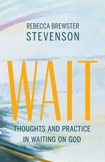 Wait - Thoughts and Practice in Waiting on God ebook by Rebecca Brewster Stevenson