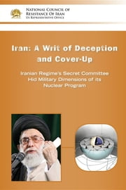 IRAN-A Writ of Deception and Cover-up - Iranian Regime's Secret Committee Hid Military Dimensions of its Nuclear Program ebook by NCRI- U.S. Representative Office