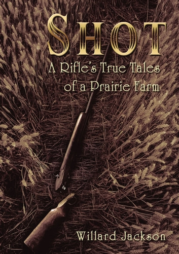 Shot - A Rifle's True Tales of a Prairie Farm ebook by Willard Jackson