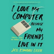 I Love My Computer Because My Friends Live in It - Stories from an Online Life audiobook by Jess Kimball Leslie