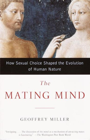 The Mating Mind - How Sexual Choice Shaped the Evolution of Human Nature ebook by Geoffrey Miller