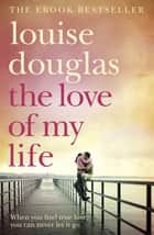 The Love of My Life - A Heartbreaking Story of Love, Loss and Family ebook by Louise Douglas