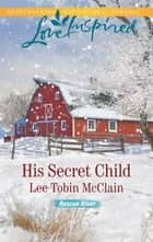 His Secret Child - A Fresh-Start Family Romance ebook by Lee Tobin McClain