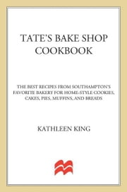 Tate's Bake Shop Cookbook - The Best Recipes from Southampton's Favorite Bakery for Homestyle Cookies, Cakes, Pies, Muffins, and Breads ebook by Kathleen King,Ina Garten