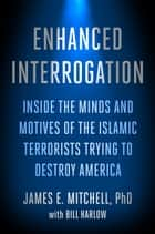 Enhanced Interrogation - Inside the Minds and Motives of the Islamic Terrorists Trying To Destroy America ebook by James E. Mitchell, Ph.D., Bill Harlow