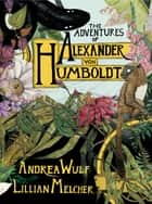The Adventures of Alexander Von Humboldt ebook by Andrea Wulf, Lillian Melcher