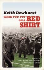 When You Put on a Red Shirt - The Dreamers and their Dreams: Memories of Matt Busby, Jimmy Murphy and Manchester United ebook by Keith Dewhurst