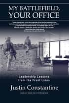 My Battlefield, Your Office: Leadership Lessons from the Front Lines ebook by Justin Constantine