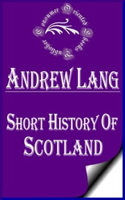 Short History of Scotland (Annotated) ebook by Andrew Lang