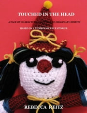 Touched in the Head: A Tale of Characters, Clowns, and Imaginary Misfits - Based on a Number of True Stories ebook by Rebecca Reitz