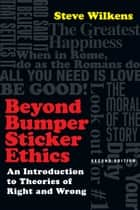 Beyond Bumper Sticker Ethics - An Introduction to Theories of Right and Wrong ebook by Steve Wilkens