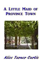 A Little Maid of Province Town ebook by Alice Turner Curtis