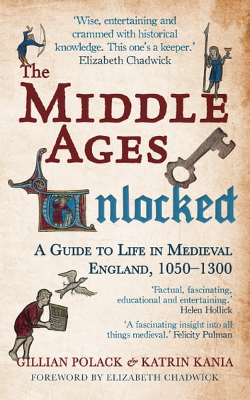 The Middle Ages Unlocked - A Guide to Life in Medieval England, 1050-1300 ebook by Gillian Polack, BA, MA, PhD,Dr. Katrin Kania, BA, PhD
