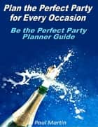 Plan the Perfect Party for Every Occasion: Be the Perfect Party Planner Guide ebook by Paul Martin