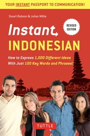 Instant Indonesian - How to Express 1,000 Different Ideas with Just 100 Key Words and Phrases! (Indonesian Phrasebook) ebook by Stuart Robson, Julian Millie