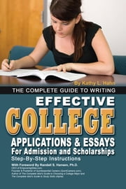 The Complete Guide to Writing Effective College Applications & Essays - Step-by-Step Instructions ebook by Kathy L. Hahn
