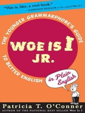 Woe is I Jr. - The Younger Grammarphobe's Guide to Better English in PlainEnglish ebook by Patricia T. O'Conner