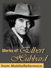 Works Of Elbert Hubbard: Includes A Message To Garcia, Little Journeys To The Homes Of The Great, The Mintage And Love, Life & Work. (Mobi Collected Works) ebook by Elbert Hubbard
