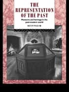 The Representation of the Past - Museums and Heritage in the Post-Modern World ebook by Kevin Walsh