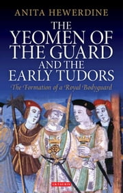 Yeomen of the Guard and the Early Tudors, The - The Formation of a Royal Bodyguard ebook by Hewerdine