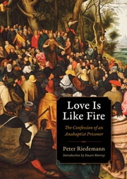 Love Is Like Fire - The Confession of an Anabaptist Prisoner ebook by Peter Riedemann,Stuart Murray