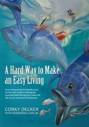 A Hard Way to Make an Easy Living - From harpooning for bluefin tuna on the East Coast to fishing the unpredictable Bering Sea, relive the life of one commercial fisherman ebook by Corky Decker