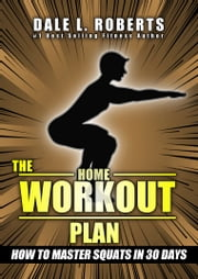 The Home Workout Plan: How to Master Squats in 30 Days (Fitness Short Reads Book 5) ebook by Dale L. Roberts