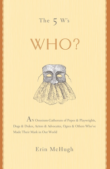 The 5 W's: Who? - An Omnium-Gatherum of Popes & Playwrights, Dogs & Dukes, Actors & Advocates, Ogres & Others Who've Made Their Mark in Our World ebook by Erin McHugh