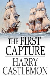 The First Capture - Hauling Down the Flag of England ebook by Harry Castlemon