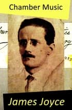 Chamber Music (The Original Edition of 34 Poems) ebook by James Joyce