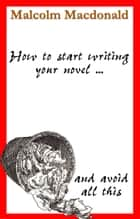 How to Start Writing Your Novel ebook by Malcolm Macdonald
