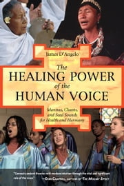 The Healing Power of the Human Voice - Mantras, Chants, and Seed Sounds for Health and Harmony ebook by James D'Angelo, Ph.D.