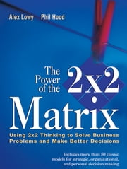 The Power of the 2 x 2 Matrix - Using 2 x 2 Thinking to Solve Business Problems and Make Better Decisions ebook by Alex Lowy,Phil Hood