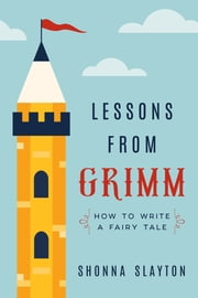 Lessons from Grimm - How to Write a Fairy Tale ebook by Shonna Slayton
