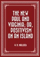 The New Paul and Virginia; Or, Positivism on an Island ebook by W. H. Mallock