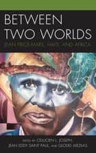 Between Two Worlds - Jean Price-Mars, Haiti, and Africa ebook by Celucien L. Joseph, Jean Eddy Saint Paul, Glodel Mezilas,...