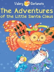 The Adventures of the Little Santa Claus: Incredibly truthful, illustrated Christmas Fairy Tale ebook by Valery Gerlanets