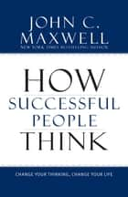 How Successful People Think - Change Your Thinking, Change Your Life ebook by John Maxwell