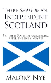 There Shall Be An Independent Scotland: British And Scottish Nationalism After The 2014 #Indyref ebook by Malory Nye