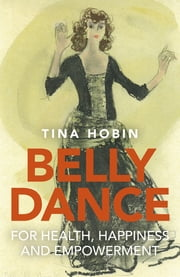 Belly Dance for Health, Happiness and Empowerment ebook by Tina Hobin