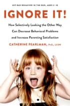 Ignore It! - How Selectively Looking the Other Way Can Decrease Behavioral Problems and Increase Parenting Satisfaction ebook by Catherine Pearlman, PhD, LCSW