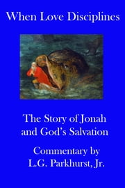 When Love Disciplines: The Story of Jonah and God's Salvation: International Bible Lessons Commentary: Book 1 ebook by L.G. Parkhurst
