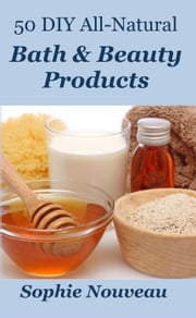 50 DIY All-Natural Bath & Beauty Products ebook by Sophie Nouveau