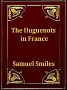 The Huguenots in France ebook by Samuel Smiles