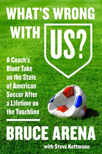 What's Wrong with US? - A Coach's Blunt Take on the State of American Soccer After a Lifetime on the Touchline ebook by Bruce Arena,Steve Kettmann