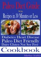 Paleo Diet Quick Guide: With Recipes in 30 Minutes or Less - Diabetes Heart Disease: Paleo Diet Friendly: Dairy Gluten Nut Soy Free Cookbook ebook by Markus Scuhlz