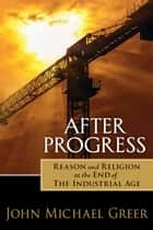 After Progress - Reason and Religion at the End of the Industrial Age ebook by John Michael Greer