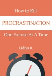 How to Kill Procrastination One Excuse at a Time ebook by Lidiya K