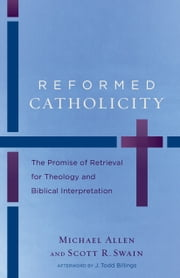 Reformed Catholicity - The Promise of Retrieval for Theology and Biblical Interpretation ebook by Michael Allen,Scott R. Swain,J. Todd Billings